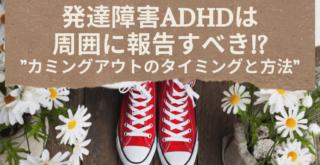 ADHDは周囲に報告すべき!?カミングアウトのタイミングと方法
